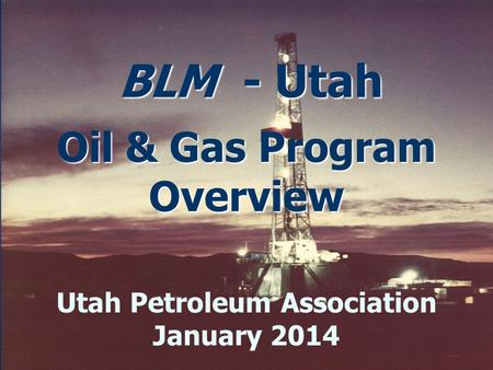 BLM - Utah Oil & Gas Program Overview BLM - Utah Oil & Gas Program Overview Utah Petroleum Association January 2014.