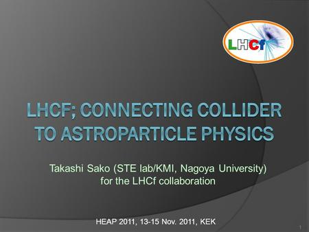 Takashi Sako (STE lab/KMI, Nagoya University) for the LHCf collaboration HEAP 2011, 13-15 Nov. 2011, KEK 1.