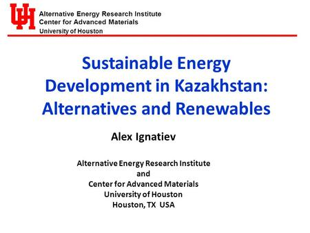 Alternative Energy Research Institute Center for Advanced Materials University of Houston Sustainable Energy Development in Kazakhstan: Alternatives and.