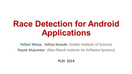 Race Detection for Android Applications Pallavi Maiya, Aditya Kanade (Indian Institute of Science) Rupak Majumdar (Max Planck Institute for Software Systems)