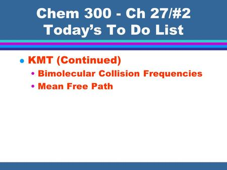 Chem 300 - Ch 27/#2 Today's To Do List l KMT (Continued) Bimolecular Collision Frequencies Mean Free Path.