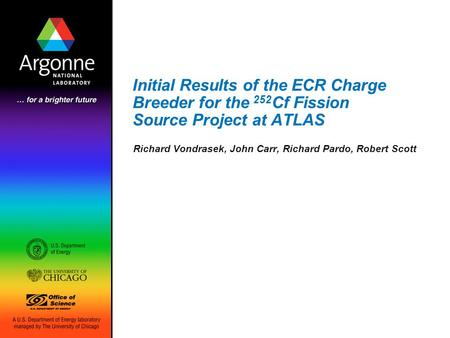 Initial Results of the ECR Charge Breeder for the 252 Cf Fission Source Project at ATLAS Richard Vondrasek, John Carr, Richard Pardo, Robert Scott.