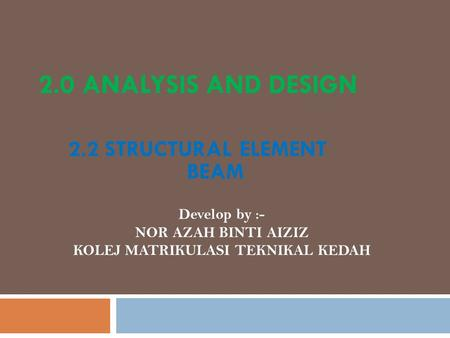 2.0 ANALYSIS AND DESIGN 2.2 STRUCTURAL ELEMENT BEAM Develop by :- NOR AZAH BINTI AIZIZ KOLEJ MATRIKULASI TEKNIKAL KEDAH.