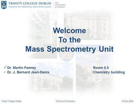 Trinity College DublinSchool of Chemistry16 Dec 2009 Welcome To the Mass Spectrometry Unit Dr. Martin Feeney Room 0.5 Dr. J. Bernard Jean-Denis Chemistry.