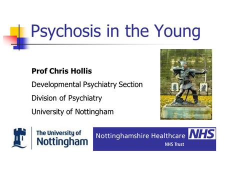 Psychosis in the Young Prof Chris Hollis Developmental Psychiatry Section Division of Psychiatry University of Nottingham.
