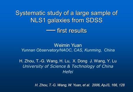 Weimin Yuan Yunnan Observatory/NAOC, CAS, Kunming, China Systematic study of a large sample of NLS1 galaxies from SDSS — first results H. Zhou, T.-G. Wang,
