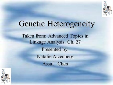 Genetic Heterogeneity Taken from: Advanced Topics in Linkage Analysis. Ch. 27 Presented by: Natalie Aizenberg Assaf Chen.