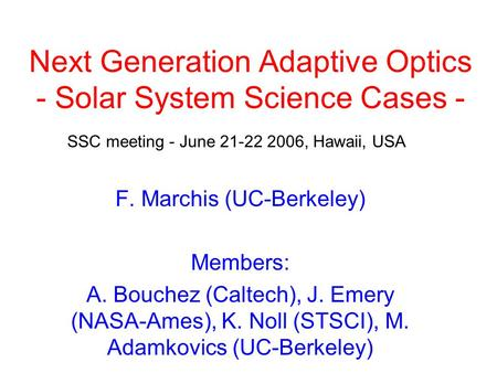 Next Generation Adaptive Optics - Solar System Science Cases - F. Marchis (UC-Berkeley) Members: A. Bouchez (Caltech), J. Emery (NASA-Ames), K. Noll (STSCI),