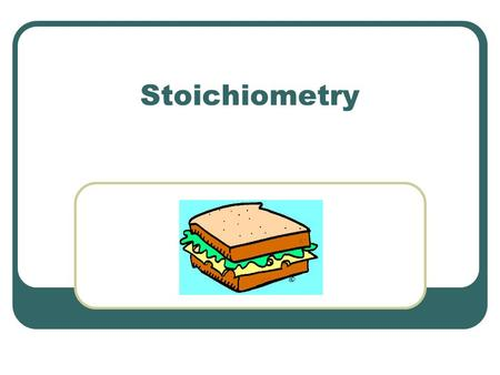 Stoichiometry (Yay!).