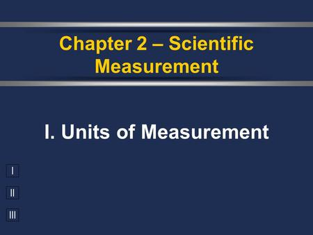 I II III I. Units of Measurement Chapter 2 – Scientific Measurement.