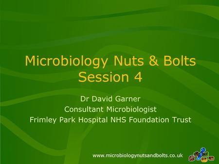 Www.microbiologynutsandbolts.co.uk Microbiology Nuts & Bolts Session 4 Dr David Garner Consultant Microbiologist Frimley Park Hospital NHS Foundation Trust.
