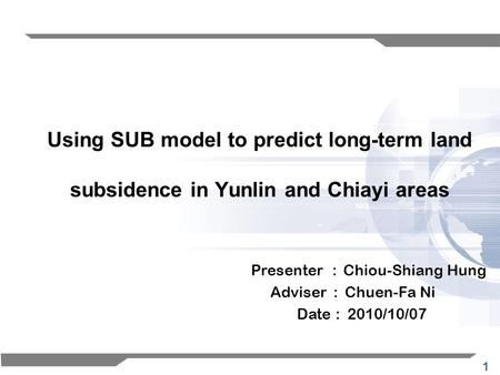1 Using SUB model to predict long-term land subsidence in Yunlin and Chiayi areas Presenter : Chiou-Shiang Hung Adviser : Chuen-Fa Ni Date : 2010/10/07.