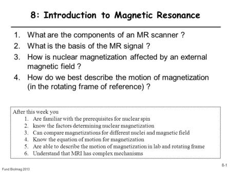 Fund BioImag 2013 8-1 8: Introduction to Magnetic Resonance 1.What are the components of an MR scanner ? 2.What is the basis of the MR signal ? 3.How is.