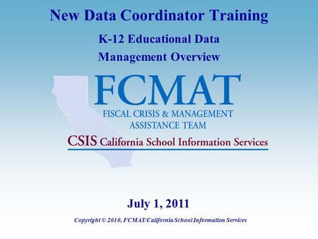 New Data Coordinator Training K-12 Educational Data Management Overview Copyright © 2010, FCMAT/California School Information Services July 1, 2011.