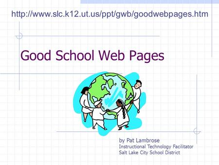 Good School Web Pages by Pat Lambrose Instructional Technology Facilitator Salt Lake City School District
