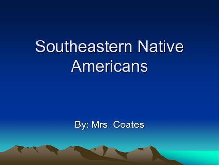 Southeastern Native Americans By: Mrs. Coates. Standards/Objectives 4-2.2 –Compare the cultures of the major Native American groups. At the end of this.