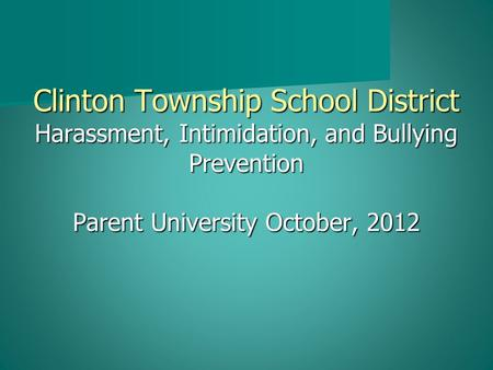 Clinton Township School District Harassment, Intimidation, and Bullying Prevention Parent University October, 2012.