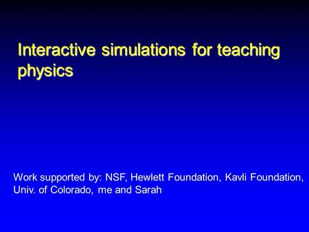 Interactive simulations for teaching physics Work supported by: NSF, Hewlett Foundation, Kavli Foundation, Univ. of Colorado, me and Sarah.