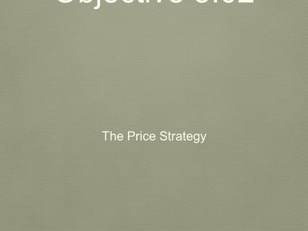 Objective 5.02 The Price Strategy.