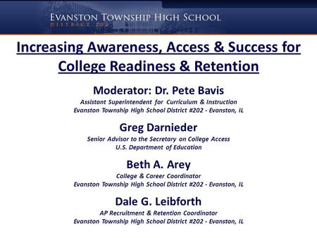 Increasing Awareness, Access & Success for College Readiness & Retention Moderator: Dr. Pete Bavis Assistant Superintendent for Curriculum & Instruction.