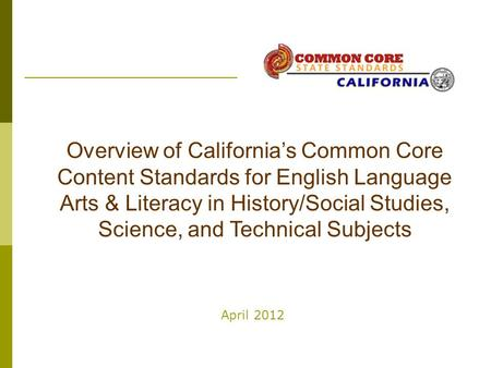 April 2012 Overview of California's Common Core Content Standards for English Language Arts & Literacy in History/Social Studies, Science, and Technical.