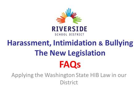 Harassment, Intimidation & Bullying The New Legislation FAQs Applying the Washington State HIB Law in our District.