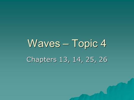 Waves – Topic 4 Chapters 13, 14, 25, 26. Traveling Waves  Wave Motion: Disturbance which travels in a medium transferring energy and momentum. –No Transfer.