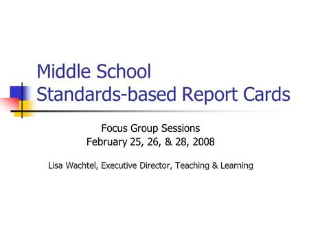 Middle School Standards-based Report Cards Focus Group Sessions February 25, 26, & 28, 2008 Lisa Wachtel, Executive Director, Teaching & Learning.