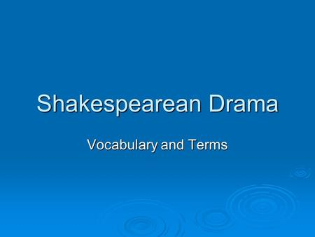 Shakespearean Drama Vocabulary and Terms. Shakespeare's Plays  3 categories Tragedy: a play that traces the main character's downfall Tragedy: a play.