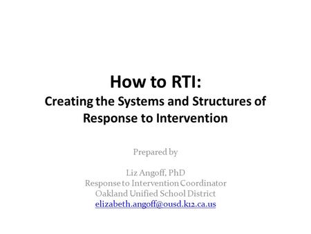 How to RTI: Creating the Systems and Structures of Response to Intervention Prepared by Liz Angoff, PhD Response to Intervention Coordinator Oakland Unified.
