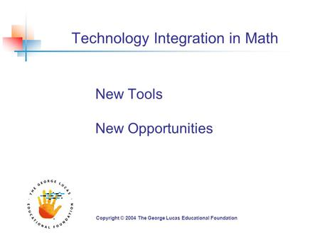 Technology Integration in Math New Tools New Opportunities Copyright © 2004 The George Lucas Educational Foundation.
