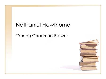 "Nathaniel Hawthorne ""Young Goodman Brown"". Nathaniel Hawthorne 1804-1864 Born in Salem, Massachusetts Puritan Background Ancestor of John Hathorne – one."