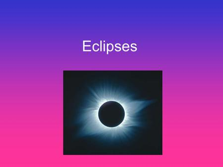 Eclipses. What is an eclipse? The total or partial obscuring of one celestial body by another. There are two types of eclipses that we observe from the.