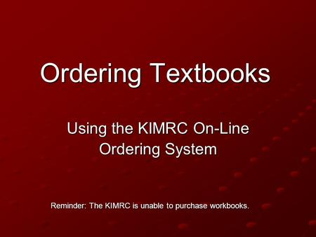 Ordering Textbooks Using the KIMRC On-Line Ordering System Reminder: The KIMRC is unable to purchase workbooks.