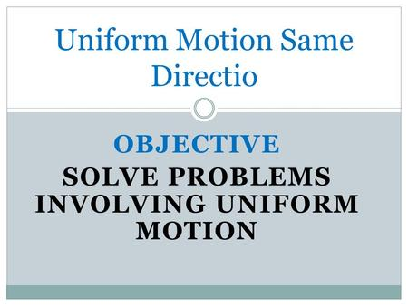 OBJECTIVE SOLVE PROBLEMS INVOLVING UNIFORM MOTION Uniform Motion Same Directio.