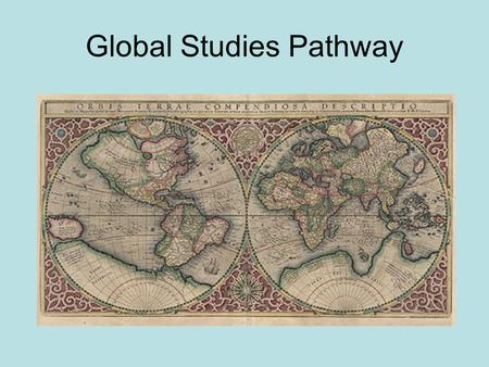 Global Studies Pathway. Mission Daily, intentional focus on world awareness Emphasis on students identifying themselves as global citizens Preparation.