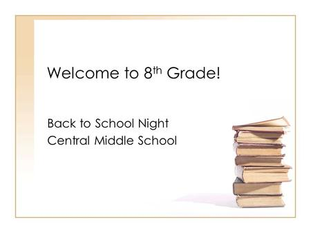 Welcome to 8 th Grade! Back to School Night Central Middle School.