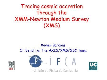 Tracing cosmic accretion through the XMM-Newton Medium Survey (XMS) Xavier Barcons On behalf of the AXIS/XMS/SSC team.