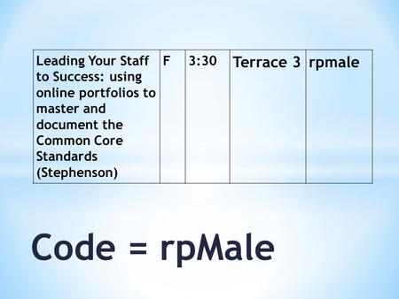 Code = rpMale Leading Your Staff to Success: using online portfolios to master and document the Common Core Standards (Stephenson) F3:30 Terrace 3rpmale.
