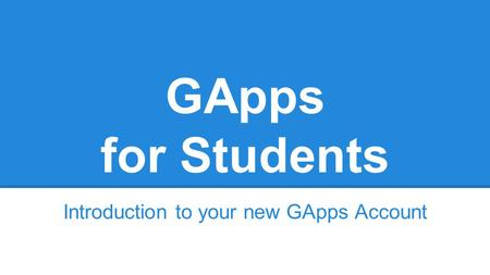 GApps for Students Introduction to your new GApps Account.