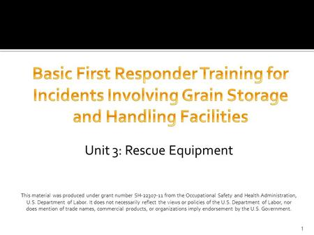 Unit 3: Rescue Equipment This material was produced under grant number SH-22307-11 from the Occupational Safety and Health Administration, U.S. Department.