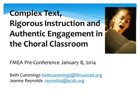 Complex Text, Rigorous Instruction and Authentic Engagement in the Choral Classroom FMEA Pre-Conference January 8, 2014 Beth Cummings