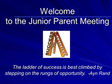 Welcome to the Junior Parent Meeting The ladder of success is best climbed by stepping on the rungs of opportunity. -Ayn Rand.