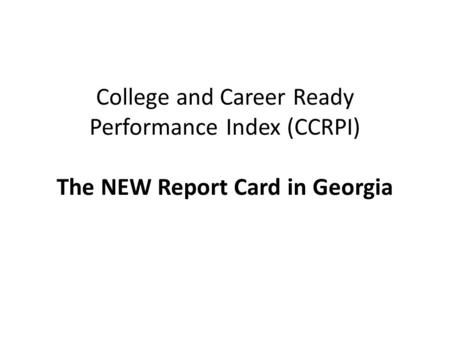 College and Career Ready Performance Index (CCRPI) The NEW Report Card in Georgia.