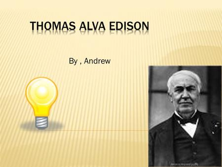 By, Andrew. 1.Thomas Alva. Edison was born on February 11,1847,in Milan Ohio 2.Thomas Edison's early years are he was a curios child Thomas Edison loved.