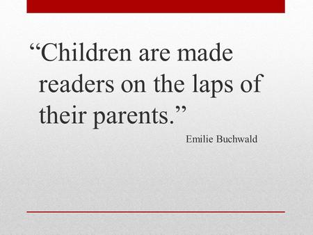 """Children are made readers on the laps of their parents."" Emilie Buchwald."