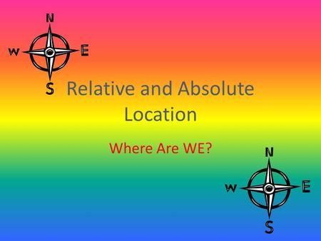Relative and Absolute Location Where Are WE?. How Do We Get There? There are two ways to answer this question….if you would like to determine a place's.