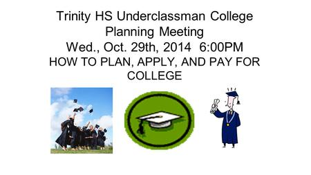 Trinity HS Underclassman College Planning Meeting Wed., Oct. 29th, 2014 6:00PM HOW TO PLAN, APPLY, AND PAY FOR COLLEGE.