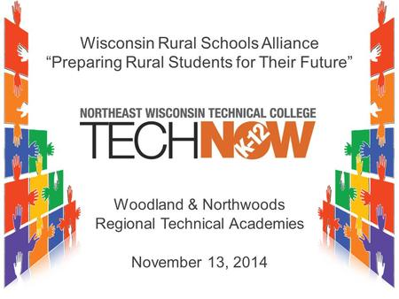 "Wisconsin Rural Schools Alliance ""Preparing Rural Students for Their Future"" Woodland & Northwoods Regional Technical Academies November 13, 2014."