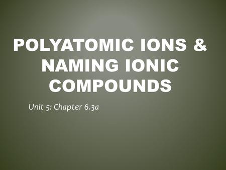 POLYATOMIC IONS & NAMING IONIC COMPOUNDS Unit 5: Chapter 6.3a.